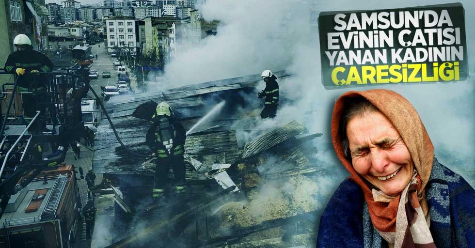 Samsun'da evinin çatısı yanan kadının çaresizliği