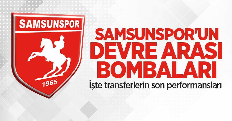 Samsunspor'undevre arası bombaları! İşte transferlerinson performansları