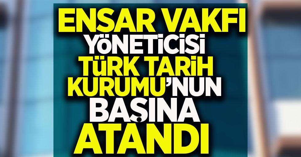 Ensar Vakfı yöneticisi Türk Tarih Kurumu'nun başına atandı