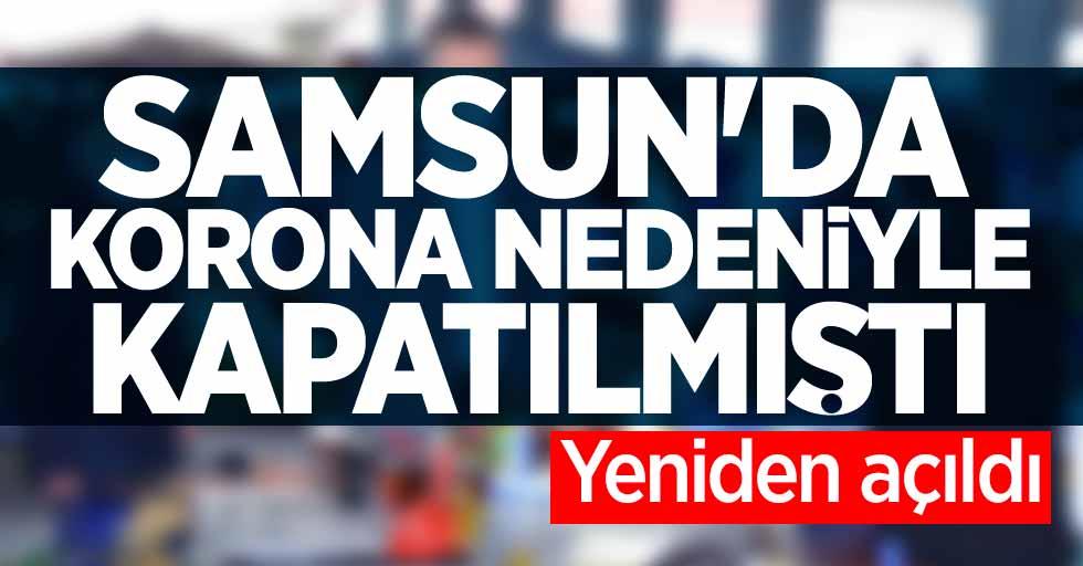 Samsun'da korona nedeniyle kapatılmıştı! Yeniden açıldı
