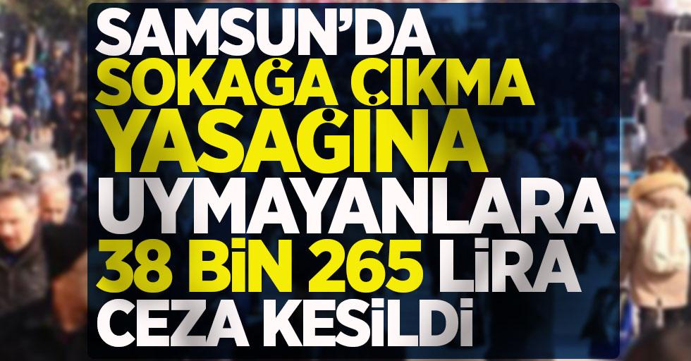 Samsun'da sokağa çıkma yasağına uymayanlara 38 bin 265 TL ceza kesildi !