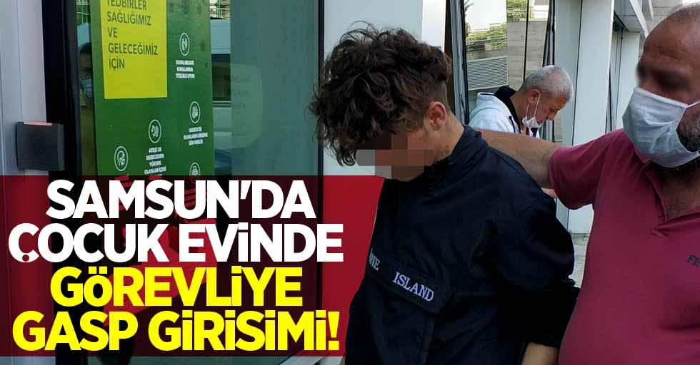 Samsun'da çocuk evinde görevliye gasp girişimi!