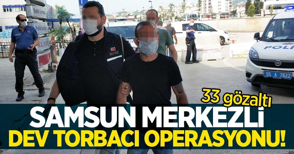 Samsun merkezli dev torbacı operasyonu! 33 gözaltı
