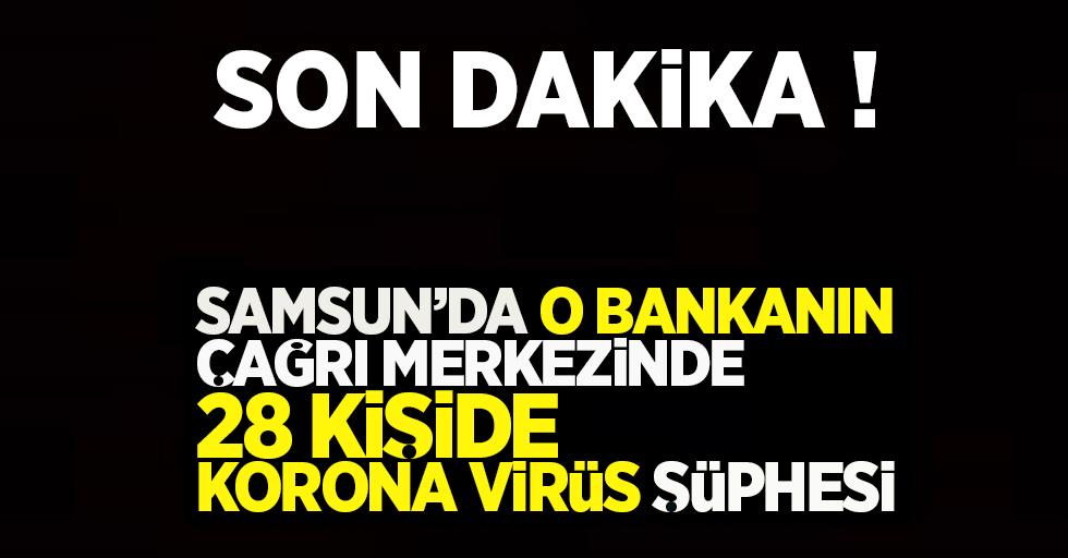 Son dakika! Samsun'da o bankanın çağrı merkezinde 28 kişide Korona virüs şüphesi !