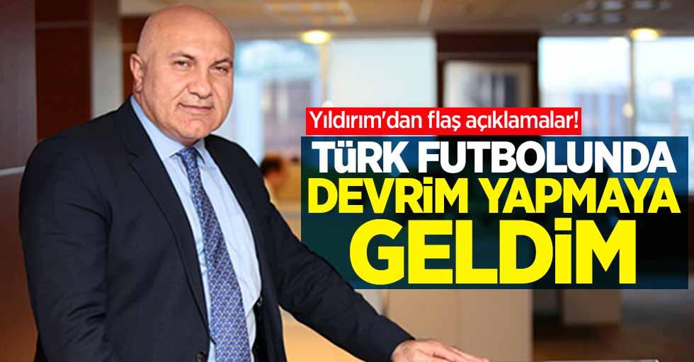 """Yıldırım'dan flaş açıklamalar! """"Türk Futbolunda Devrim Yapmaya Geldim"""""""