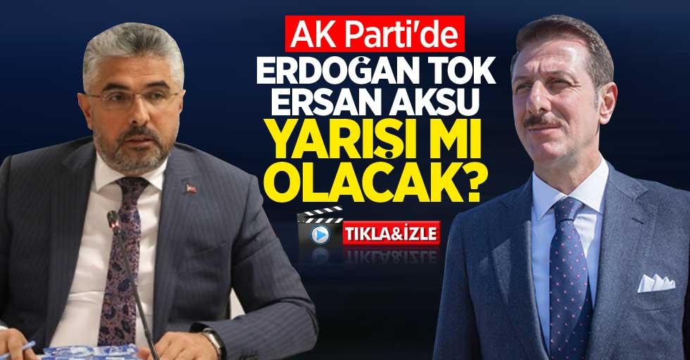 AK Parti'de Ersan Aksu Erdoğan Tok yarışı mı olacak?