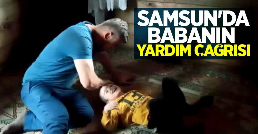 Samsun'da babanın yardım çağrısı