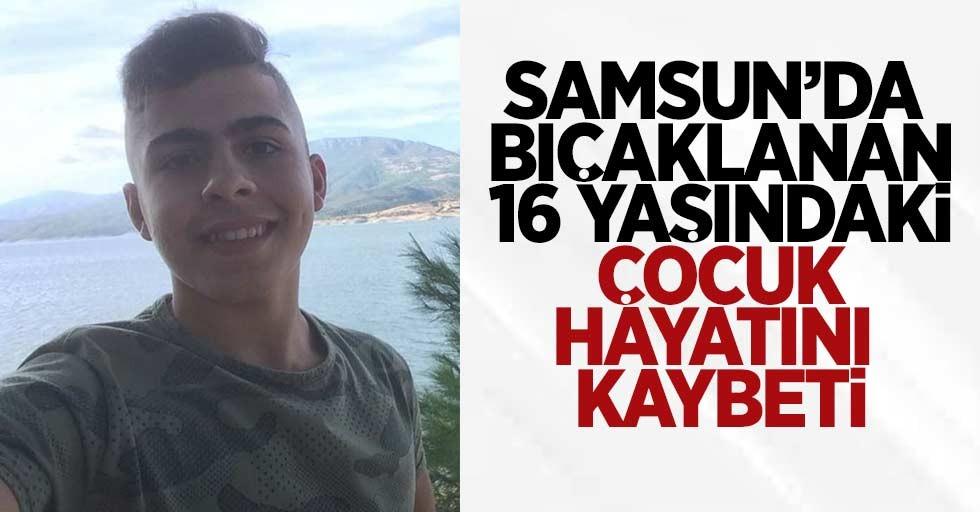 Samsun'da bıçaklanan 16 yaşındaki çocuk hayatını kaybetti
