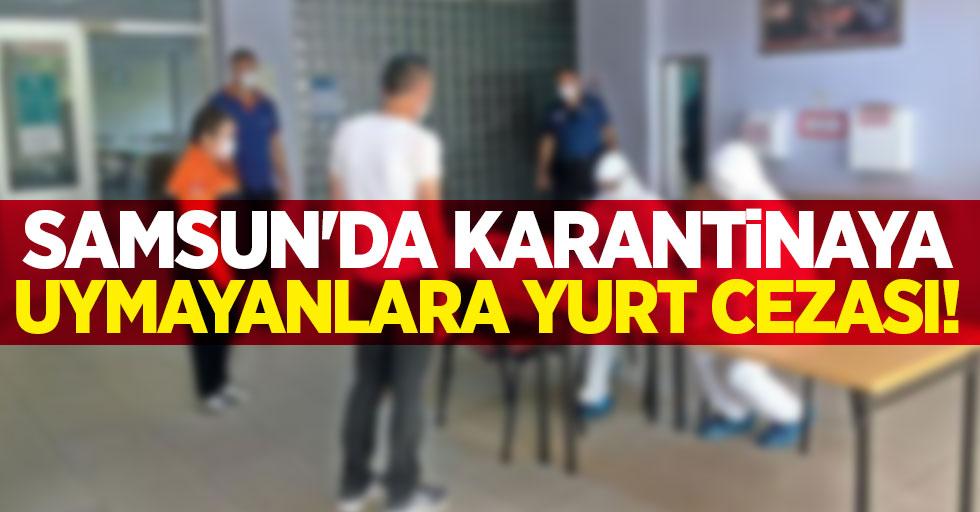 Samsun'da karantinaya uymayanlara yurt cezası!