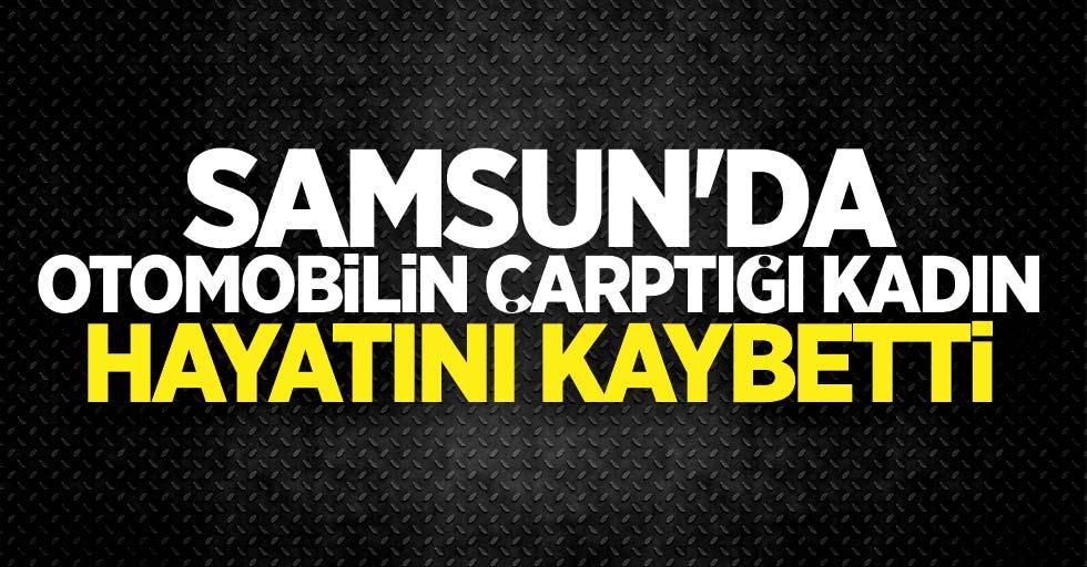 Samsun'da otomobilin çarptığı kadın hayatını kaybetti