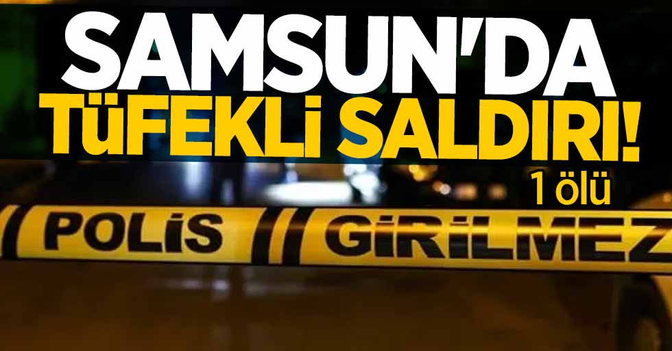 Samsun'da tüfekli saldırı! 1 ölü