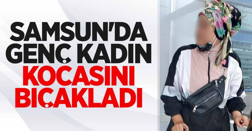 Samsun'da genç kadın kocasını bıçakladı!