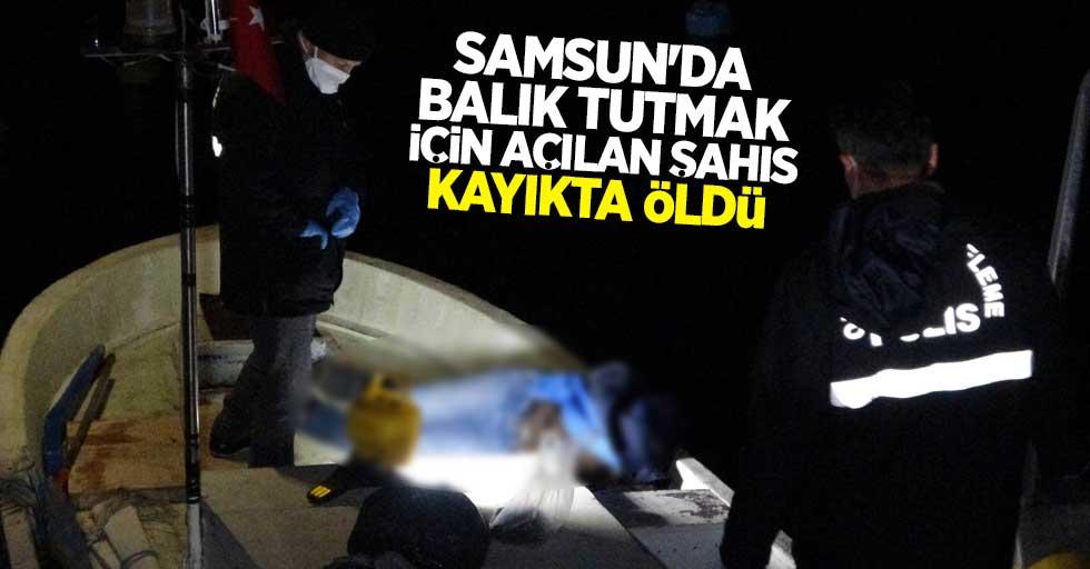 Samsun'da balık tutmak için açılan şahıs kayıkta öldü