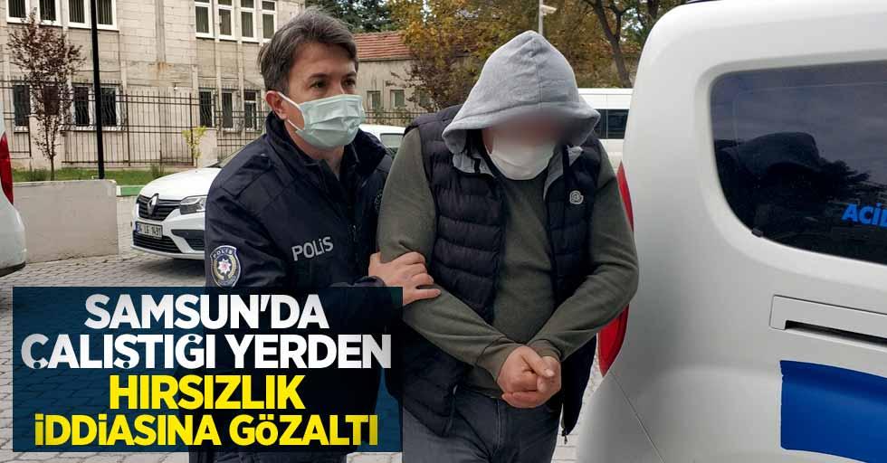 Samsun'da çalıştığı yerden hırsızlık iddiasına gözaltı