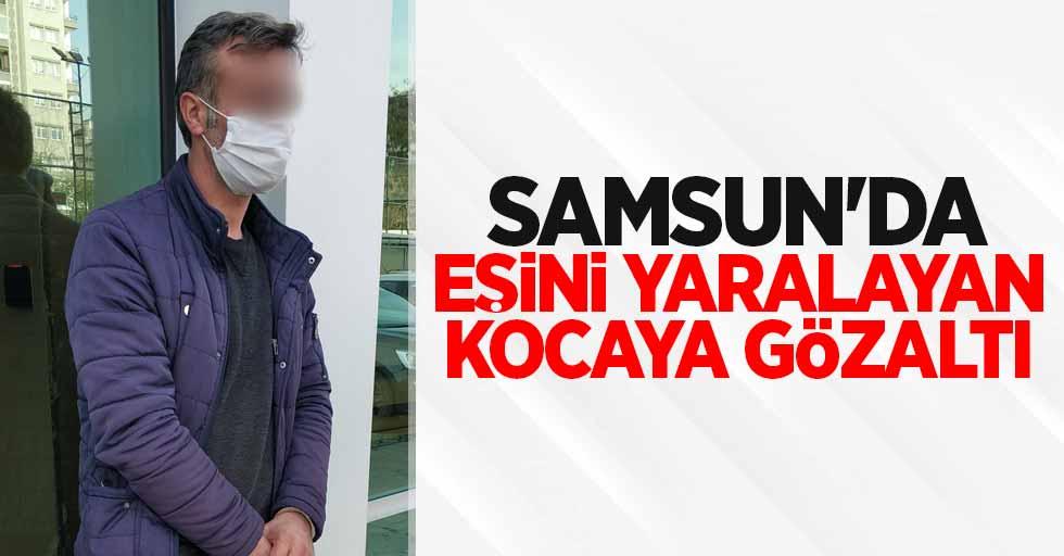 Samsun'da eşini yaralayan kocaya gözaltı