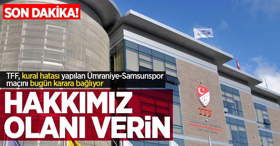 TFF, kural hatası yapılan Ümraniye-Samsunspor maçını bugün karara bağlıyor! Hakkımızolanı verin