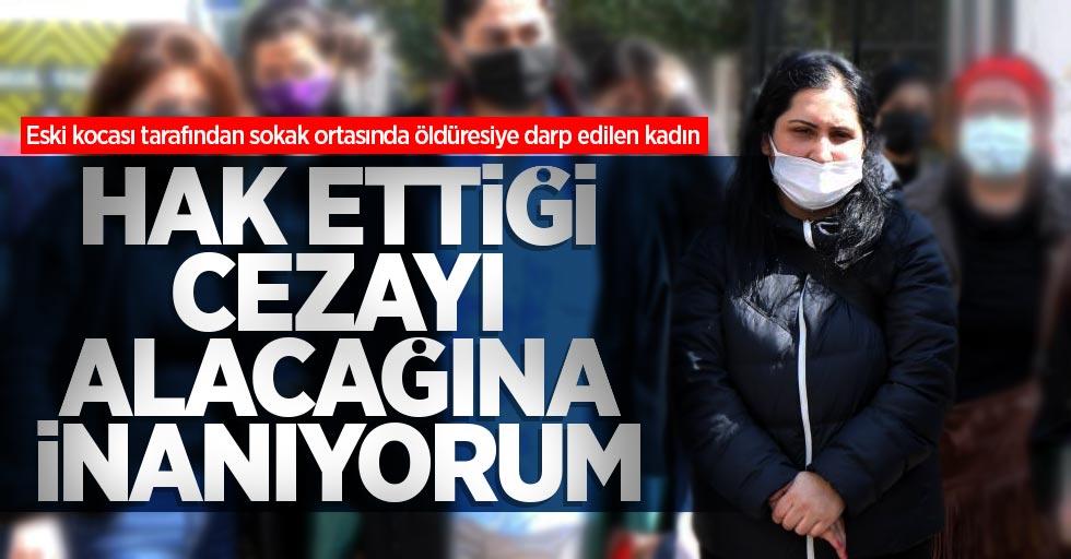 Eski kocası tarafından sokak ortasında öldüresiye darp edilen kadın: Hak ettiği cezayı alacağına inanıyorum