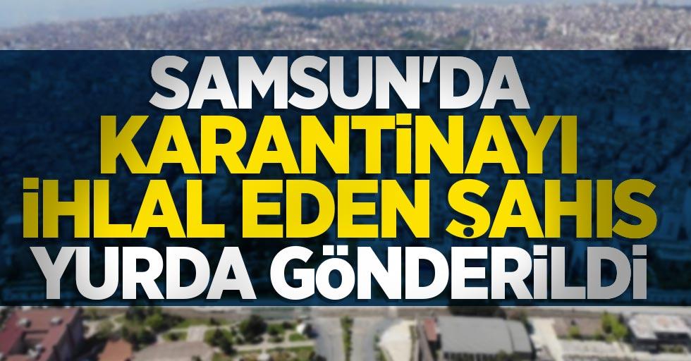 Samsun'da karantinayı ihlal eden şahıs yurda gönderildi