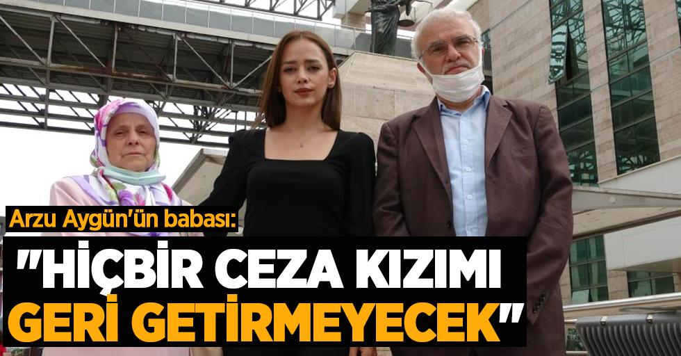 """Arzu Aygün'ün babası: """"Hiçbir ceza kızımı geri getirmeyecek"""""""
