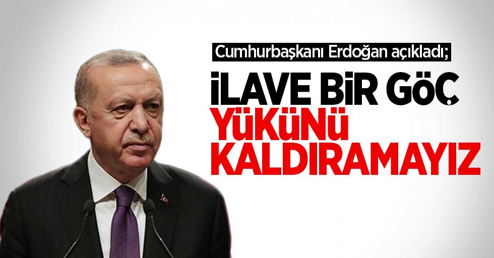 Cumhurbaşkanı Erdoğan açıkladı: İlave bir göç yükünü kaldıramayız