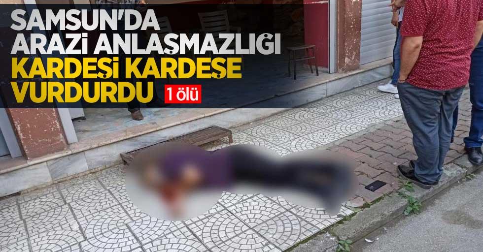 Samsun'da arazi anlaşmazlığı kardeşi kardeşe vurdurdu: 1 ölü