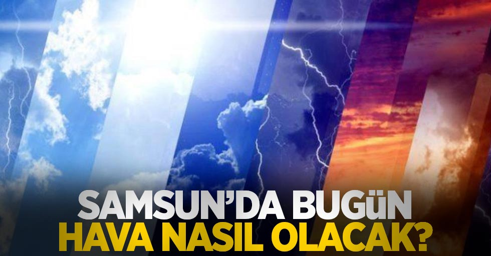 28 Eylül Salı Samsun ve ilçelerinde hava durumu...