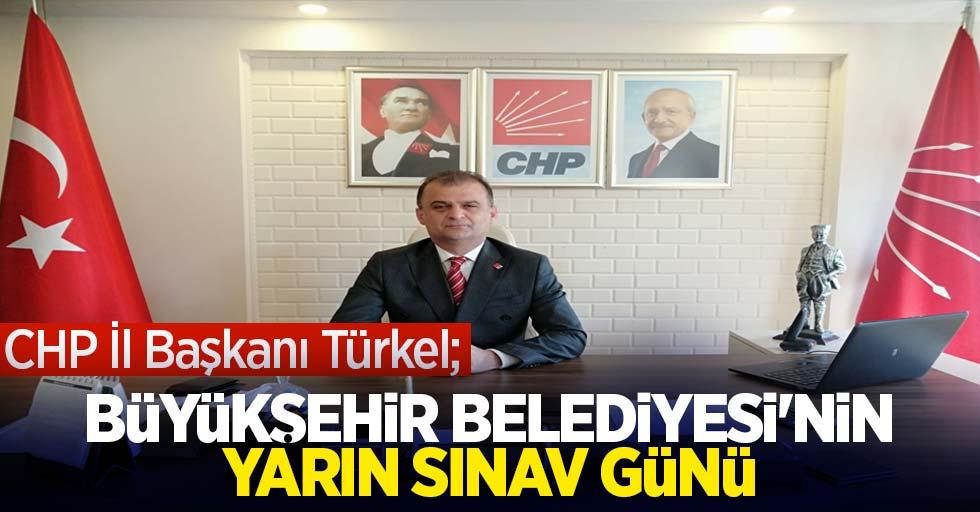 CHP İl Başkanı Türkel; Büyükşehir Belediyesi'nin yarın sınav günü