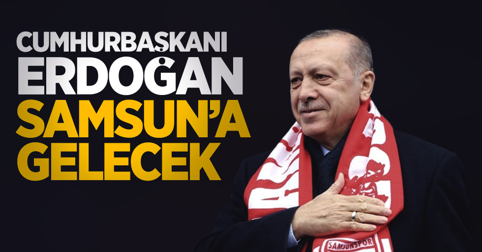 Cumhurbaşkanı Erdoğan Samsun'a gelecek