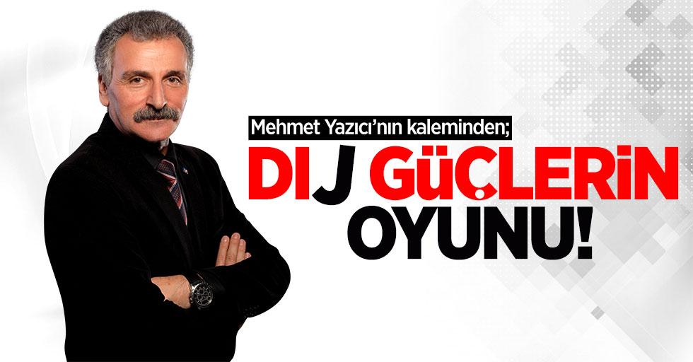 Mehmet Yazıcı'nın kaleminden; Dıj güjlerin oyunu!