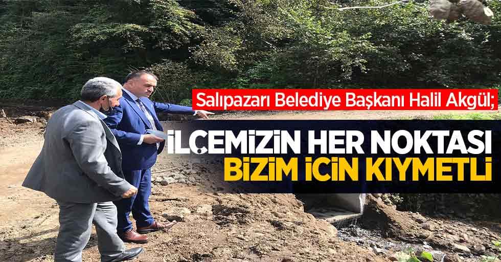 Salıpazarı Belediye Başkanı Halil Akgül; İlçemizin her noktası bizim için kıymetli