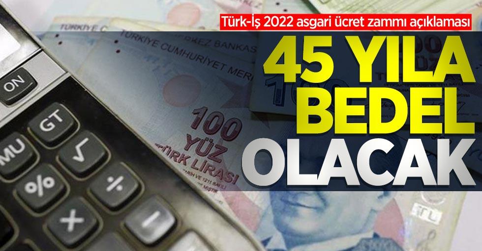 Türk-İş 2022 asgari ücret zammı açıklaması: 45 yıla bedel olacak