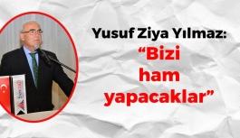 Yusuf Ziya Yılmaz: 'Bizi ham yapacaklar'