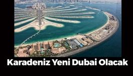 Karadeniz Yeni Dubai Olacak