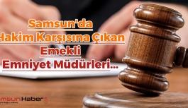 Samsun'da Hakim Karşısına Çıkan Emekli Emniyet Müdürleri...