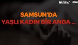 Samsun'da Yaşlı Kadın, Bir Anda...