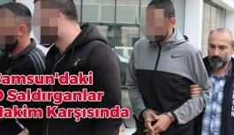 Samsun'daki O Saldırganlar Hakim Karşısında