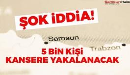 Şok İddia! Samsun'da 5 Bin Kişi Kansere Yakalanacak