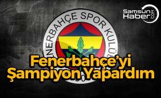 Fenerbahçe'yi Şampiyon Yapardım