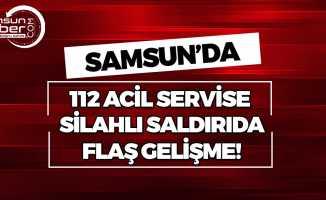 Samsun'da 112 Acil Servise Silahlı Saldırı!