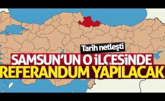 Samsun'un o ilçesi referanduma gidiyor