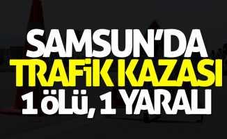 Samsun'da korkunç kaza: 1 ölü, 1 yaralı