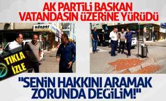 AK Partili başkan vatandaşın üzerine yürüdü