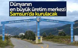Dünyanın en büyük üretim merkezi Samsun'da kurulacak