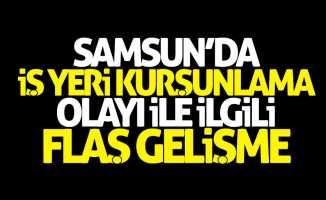 Samsun'da iş yeri kurşunlama olayı ile ilgili flaş gelişme