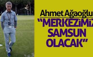 Ağaoğlu: 'Merkezimiz Samsun olacak'