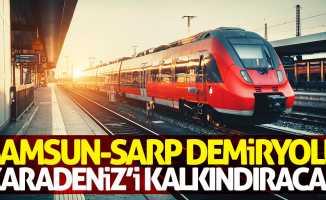Samsun-Sarp demiryolu Karadeniz'i kalkındıracak
