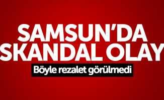 Samsun'da skandal olay