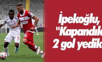 """İpekoğlu, """"Kapandık 2 gol yedik"""""""