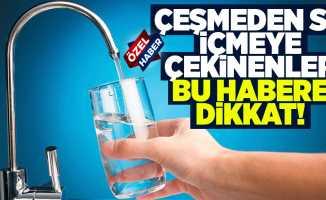 Çeşmeden su içmeye çekinenler bu habere dikkat!