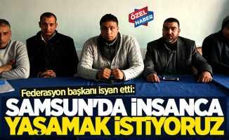 Federasyon başkanı isyan etti: Samsun'da insanca yaşamak istiyoruz